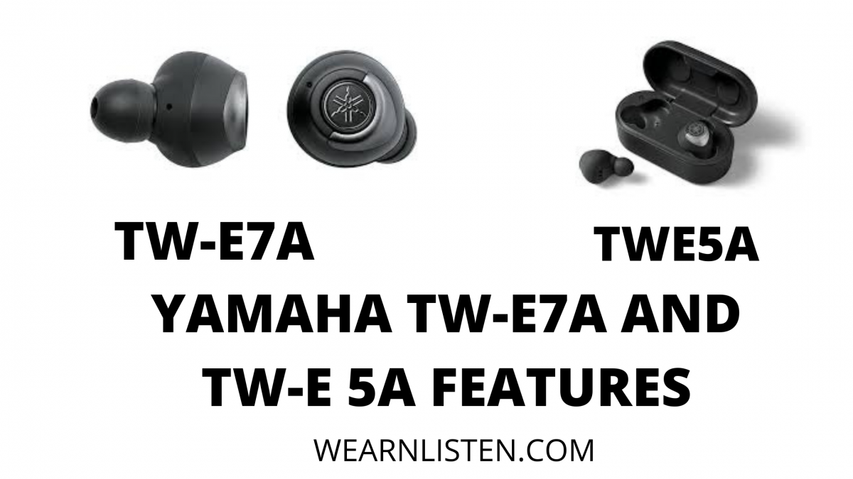 YAMAHA EARBUDS TW-E7A AND TW-E 5A FEATURES